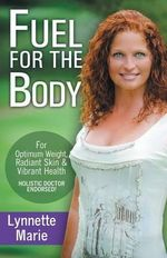 Fuel for the Body : Tools for Radiant Skin, Optimum Weight & Vibrant Health - Lynnette (Pate) Marie