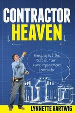 Contractor Heaven : Bringing Out the Best in Your Home Improvement Contractor - Lynnette Hartwig