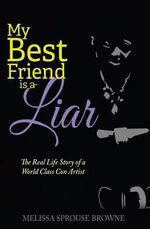 My Best Friend Is a Liar : The Real Life Story of a World Class Con Artist - Melissa Sprouse Browne