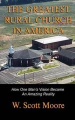 The Greatest Rural Church in America : How One Man's Vision Became an Amazing Reality - W Scott Moore