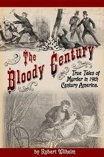 The Bloody Century : True Tales of Murder in 19th Century America - Robert Wilhelm