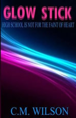 Glow Stick : High School Is Not for the Faint of Heart - C M Wilson