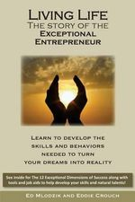 Living Life - The Story of the Exceptional Entrepreneur : Learn to Develop the Skills and Behaviors Needed to Turn Your Dreams Into Reality. See Inside for the 12 Exceptional Dimensions of Success Along with Tools and Job AIDS to Help Develop Your Skills and Natural Talents - Ed Mlodzik