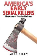 America's Early Serial Killers : Five Cases of Frontier Madness - Mike Riley