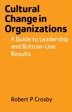 Cultural Change in Organizations : A Guide to Leadership and Bottom-Line Results - Robert P Crosby