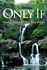 Only If : Change Your Life, Live Your Dream - Linda Lee Pope