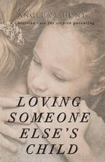 Loving Someone Else's Child : A Christian Case for Step-In Parenting - Angela Hunt