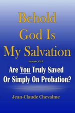 Behold God Is My Salvation! Isaiah 12 : 2: Are You Truly Saved or Simply on Probation - Jean Claude Chevalme