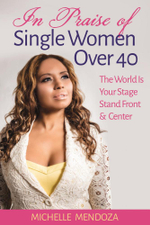In Praise Of Single Women Over 40 : The World Is Your Stage Stand Front & Center - Michelle Mendoza
