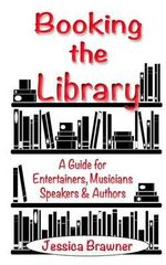 Booking the Library : A Guide for Entertainers, Musicians, Speakers and Authors - Jessica Brawner