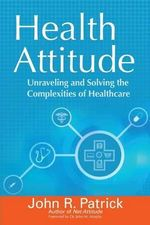 Health Attitude : Unraveling and Solving the Complexities of Healthcare - John R Patrick