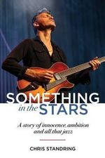 Something in the Stars : A Story of Innocence, Ambition and All That Jazz - Chris Standring