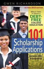 101 Scholarship Applications - 2015 Edition : What It Takes to Obtain a Debt-Free College Education - Gwen Richardson