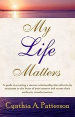 My Life Matters : A Guide to Creating a Mentor Relationship That Effectively Ministers to the Heart of Your Mentee and Causes Their Authentic Transformation. - Cynthia a Patterson
