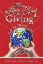 The Little Book on Giving : Gain It All by Giving It All - Lucien a Stephenson
