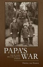 Papa's War : From the London Blitz to the Liberation of Holland - Therese Van Houten