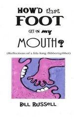 How'd That Foot Get in My Mouth? : (Reflections of a Life-Long Flibbertigibbet) - Bill Russell