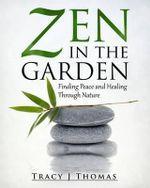 Zen in the Garden : Finding Peace and Healing Through Nature - Tracy J Thomas