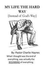 My Life the Hard Way : { Instead of God's Way } - Charlie Haynes