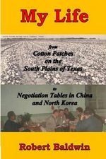 My Life : From Cotton Patches on the South Plains of Texas to Negotiation Tables in China and North Korea - Professor of Law Robert Baldwin