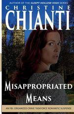 Misappropriated Means : An Organized Crime Taskforce Romatic Suspense - Christine Chianti