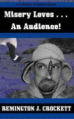 Misery Loves . . . an Audience! : A Collection of Outdoor Humor - Remington J Crockett