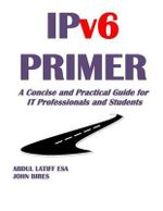 Ipv6 Primer : A Concise and Practical Guide for It Professionals and Students - Abdul Latiff Esa