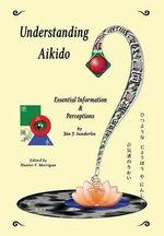 Understanding Aikido : Essential Information and Perceptions - Jan J Sunderlin