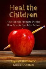 Heal the Children : How Schools Promote Disease -- How Parents Can Take Action - Angela K Griffiths DC