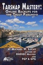 Tarsnap Mastery : Online Backups for the Truly Paranoid - Michael W Lucas