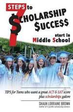 Seven Steps to Scholarship Success Start in Middle School : Tips for Teens Who Want a Great ACT or SAT Score Plus Scholarships Galore - Mrs Shaun Lorraine Brown