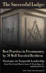 The Successful Lodge : Best Practices in Freemasonry, by 70 Well Traveled Brethren: Lessons in Nonprofit Leadership - Pgm James F Easterling Jr