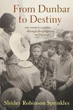 From Dunbar to Destiny : One Woman's Journey Through Desegregation and Beyond - Shirley R Sprinkles