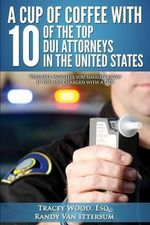 A Cup of Coffee with 10 of the Top DUI Attorneys in the United States : Valuable Insights You Should Know If You Are Charged with a DUI - Tracey Wood Esq