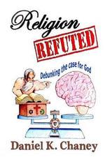 Religion Refuted : Debunking the Case for God - Daniel K Chaney