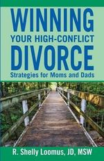 Winning Your High-Conflict Divorce : Strategies for Moms and Dads - R Shelly Loomus