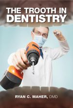The Trooth in Dentistry - Ryan C. Maher