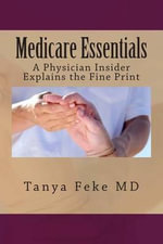 Medicare Essentials : A Physician Insider Explains the Fine Print - Tanya Feke MD