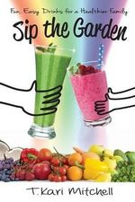 Sip the Garden : Fun, Easy Drinks for a Healthier Family - T Kari Mitchell