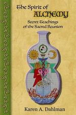 The Spirit of Alchemy : Secret Teachings of the Sacred Reunion - Karen a Dahlman