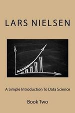 A Simple Introduction to Data Science : Book Two - Lars Nielsen