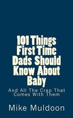 101 Things First Time Dads Should Know about Baby : All the Shit That Comes with It - Mike Muldoon