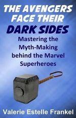 The Avengers Face Their Dark Sides : Mastering the Myth-Making Behind the Marvel Superheroes - Valerie Estelle Frankel