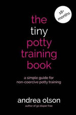 The Tiny Potty Training Book : A Simple Guide for Non-Coercive Potty Training - Andrea Olson