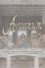 Arcanum : A Critical Analysis of the Original 36 Sermons of Jmmanuel, the Man Known to the World as Jesus Christ - Sean MacLaren