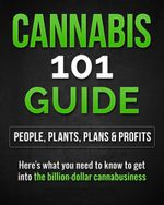Cannabis 101 Guide : People, Plants, Plans & Profits  Here's what you need to know to get into the billion-dollar cannabusiness