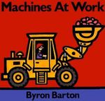 Machines at Work Board Book : What Early Learning Tells Us about the Mind - Byron Barton