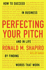 Perfecting Your Pitch : How to Succeed in Business and in Life by Finding Words That Work - Ronald M. Shapiro