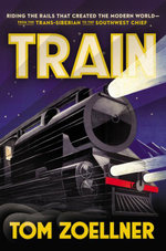 Train : Riding the Rails That Created the Modern World--from the Trans-Siberian to the Southwest Chief - Tom Zoellner