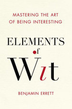 Elements of Wit : Mastering the Art of Being Interesting - Benjamin Errett